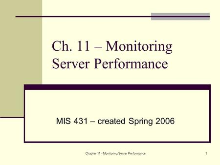 Chapter 11 - Monitoring Server Performance1 Ch. 11 – Monitoring Server Performance MIS 431 – created Spring 2006.