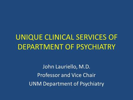 UNIQUE CLINICAL SERVICES OF DEPARTMENT OF PSYCHIATRY John Lauriello, M.D. Professor and Vice Chair UNM Department of Psychiatry.