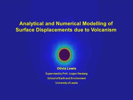 Analytical and Numerical Modelling of Surface Displacements due to Volcanism Olivia Lewis Supervised by Prof. Jurgen Neuberg School of Earth and Environment.