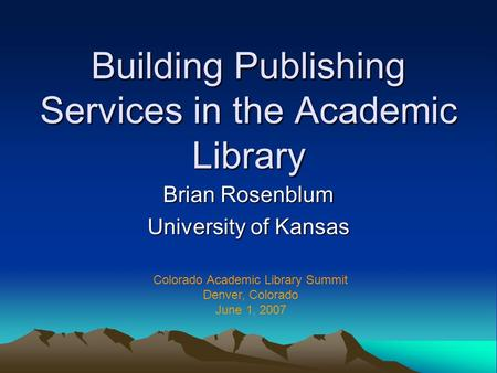 Building Publishing Services in the Academic Library Brian Rosenblum University of Kansas Colorado Academic Library Summit Denver, Colorado June 1, 2007.