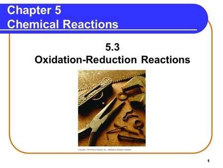 1 Chapter 5 Chemical Reactions 5.3 Oxidation-Reduction Reactions.