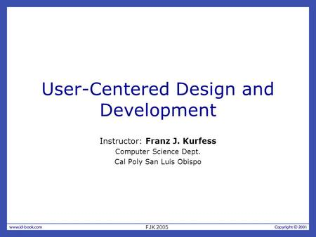 User-Centered Design and Development Instructor: Franz J. Kurfess Computer Science Dept. Cal Poly San Luis Obispo FJK 2005.