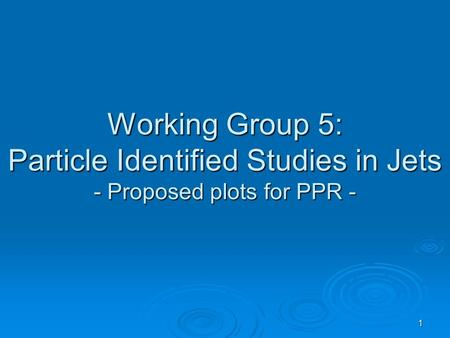 1 Working Group 5: Particle Identified Studies in Jets - Proposed plots for PPR -