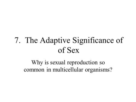 7. The Adaptive Significance of of Sex