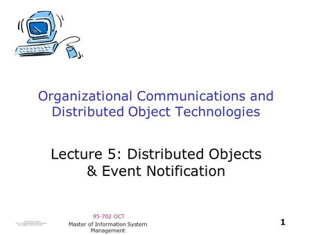 95-702 OCT 1 Master of Information System Management Organizational Communications and Distributed Object Technologies Lecture 5: Distributed Objects.