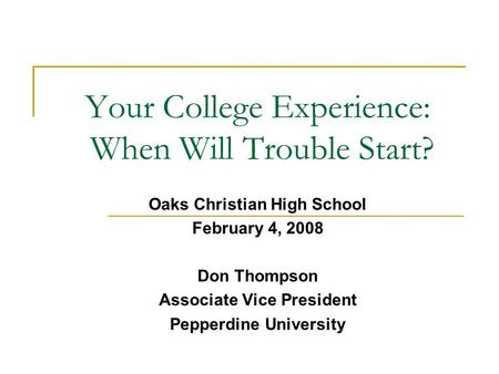 Your College Experience: When Will Trouble Start? Oaks Christian High School February 4, 2008 Don Thompson Associate Vice President Pepperdine University.