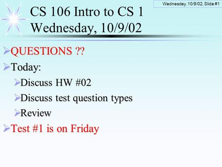 Wednesday, 10/9/02, Slide #1 CS 106 Intro to CS 1 Wednesday, 10/9/02  QUESTIONS ??  Today:  Discuss HW #02  Discuss test question types  Review 