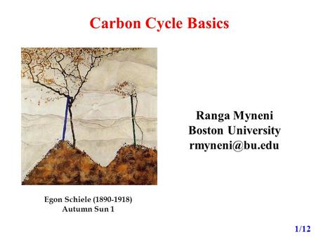 Carbon Cycle Basics Ranga Myneni Boston University 1/12 Egon Schiele (1890-1918) Autumn Sun 1.