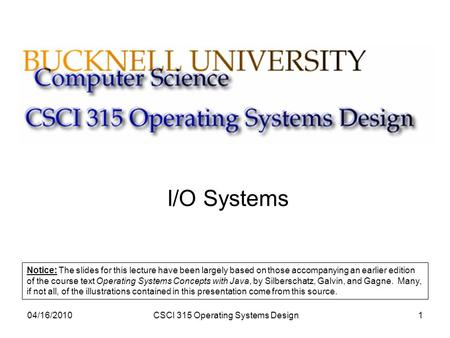 04/16/2010CSCI 315 Operating Systems Design1 I/O Systems Notice: The slides for this lecture have been largely based on those accompanying an earlier edition.