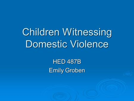 Children Witnessing Domestic Violence HED 487B Emily Groben.