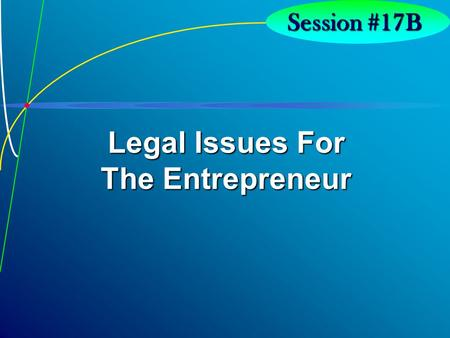 7-1 Session #17B Legal Issues For The Entrepreneur.