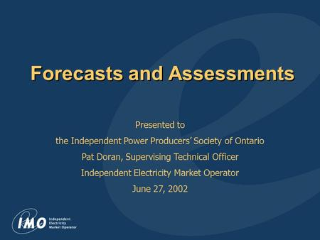 Forecasts and Assessments Presented to the Independent Power Producers' Society of Ontario Pat Doran, Supervising Technical Officer Independent Electricity.