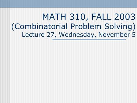MATH 310, FALL 2003 (Combinatorial Problem Solving) Lecture 27, Wednesday, November 5.