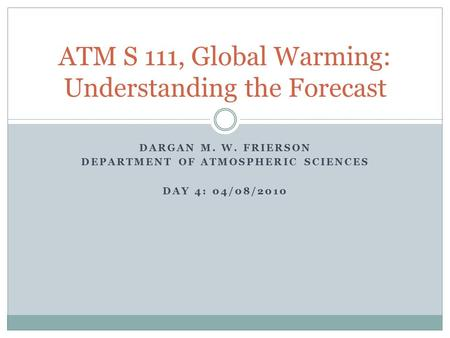 DARGAN M. W. FRIERSON DEPARTMENT OF ATMOSPHERIC SCIENCES DAY 4: 04/08/2010 ATM S 111, Global Warming: Understanding the Forecast.
