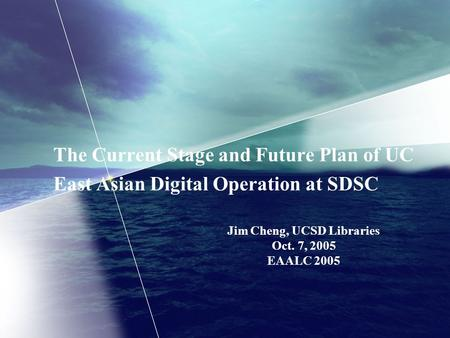 The Current Stage and Future Plan of UC East Asian Digital Operation at SDSC Jim Cheng, UCSD Libraries Oct. 7, 2005 EAALC 2005.