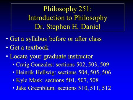 Philosophy 251: Introduction to Philosophy Dr. Stephen H. Daniel Get a syllabus before or after class Get a textbook Locate your graduate instructor Craig.