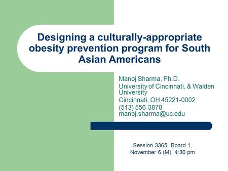Designing a culturally-appropriate obesity prevention program for South Asian Americans Manoj Sharma, Ph.D. University <strong>of</strong> Cincinnati, & Walden University.