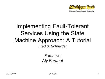 2/23/2009CS50901 Implementing Fault-Tolerant Services Using the State Machine Approach: A Tutorial Fred B. Schneider Presenter: Aly Farahat.