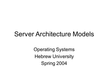 Server Architecture Models Operating Systems Hebrew University Spring 2004.