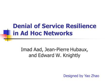 Denial of Service Resilience in Ad Hoc Networks Imad Aad, Jean-Pierre Hubaux, and Edward W. Knightly Designed by Yao Zhao.