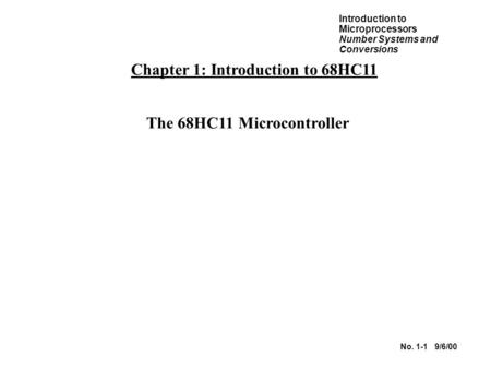 Introduction to Microprocessors Number Systems and Conversions No. 1-1 9/6/00 Chapter 1: Introduction to 68HC11 The 68HC11 Microcontroller.