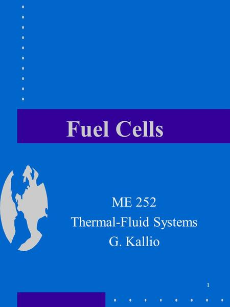 1 Fuel Cells ME 252 Thermal-Fluid Systems G. Kallio.