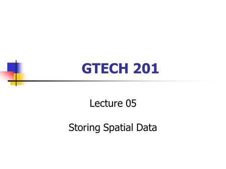 GTECH 201 Lecture 05 Storing Spatial Data. Leftovers from Last Session From data models to data structures Chrisman's spheres ANSI Sparc The role of GIScience.