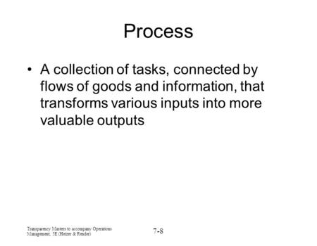Process A collection of tasks, connected by flows of goods and information, that transforms various inputs into more valuable outputs Transparency Masters.
