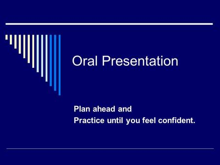 Oral Presentation Plan ahead and Practice until you feel confident.