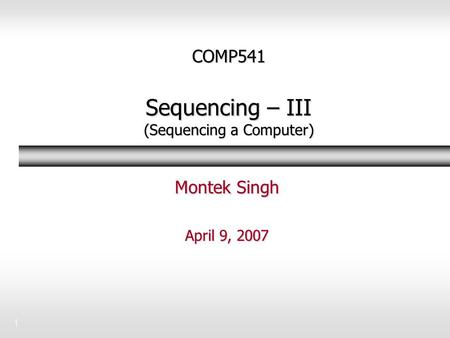 1 COMP541 Sequencing – III (Sequencing a Computer) Montek Singh April 9, 2007.