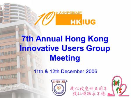 7th Annual Hong Kong Innovative Users Group Meeting 11th & 12th December 2006.