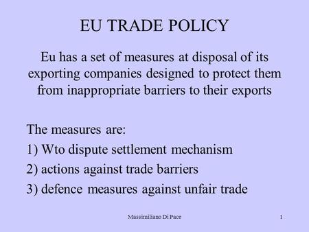 Massimiliano Di Pace1 EU TRADE POLICY Eu has a set of measures at disposal of its exporting companies designed to protect them from inappropriate barriers.