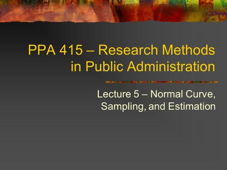 PPA 415 – Research Methods in Public Administration Lecture 5 – Normal Curve, Sampling, and Estimation.