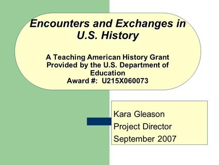Encounters and Exchanges in U.S. History A Teaching American History Grant Provided by the U.S. Department of Education Award #: U215X060073 Kara Gleason.