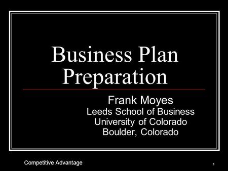 Business Plan Preparation Frank Moyes Leeds School of Business University of Colorado Boulder, Colorado 1 Competitive Advantage.