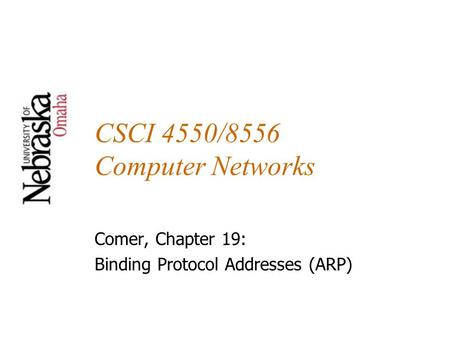 CSCI 4550/8556 Computer Networks Comer, Chapter 19: Binding Protocol Addresses (ARP)