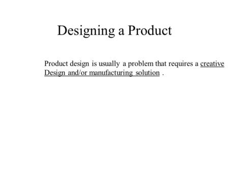 Designing a Product Product design is usually a problem that requires a creative Design and/or manufacturing solution.