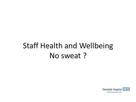 Staff Health and Wellbeing No sweat ?. What I would like to cover What - H+WB is Why – it's important to us How – we have addressed H+WB at TGH.