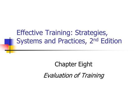 Effective Training: Strategies, Systems and Practices, 2 nd Edition Chapter Eight Evaluation of Training.