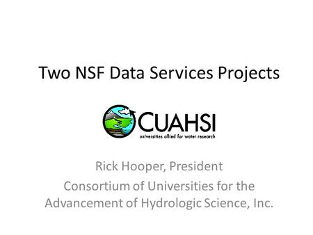 Two NSF Data Services Projects Rick Hooper, President Consortium of Universities for the Advancement of Hydrologic Science, Inc.
