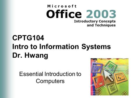Office 2003 Introductory Concepts and Techniques M i c r o s o f t CPTG104 Intro to Information Systems Dr. Hwang Essential Introduction to Computers.