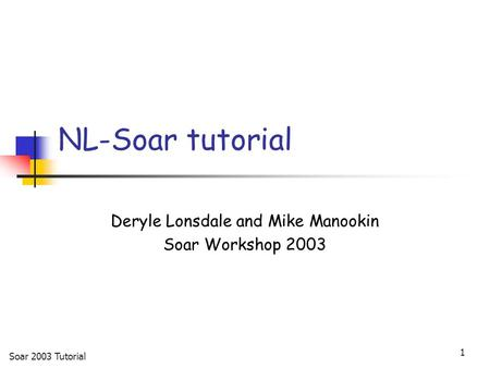 Soar 2003 Tutorial 1 NL-Soar tutorial Deryle Lonsdale and Mike Manookin Soar Workshop 2003.