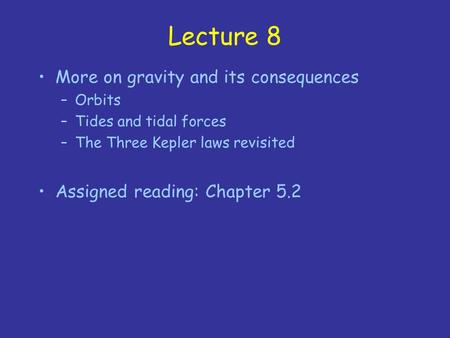 Lecture 8 More on gravity and its consequences –Orbits –Tides and tidal forces –The Three Kepler laws revisited Assigned reading: Chapter 5.2.