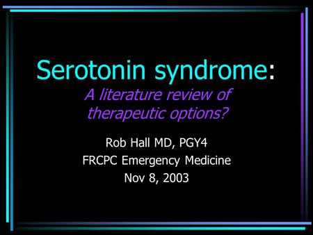 Serotonin syndrome: A literature review of therapeutic options? Rob Hall MD, PGY4 FRCPC Emergency Medicine Nov 8, 2003.