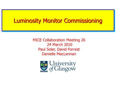Luminosity Monitor Commissioning MICE Collaboration Meeting 26 24 March 2010 Paul Soler, David Forrest Danielle MacLennan.