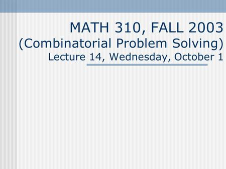 MATH 310, FALL 2003 (Combinatorial Problem Solving) Lecture 14, Wednesday, October 1.
