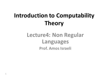 1 Introduction to Computability Theory Lecture4: Non Regular Languages Prof. Amos Israeli.