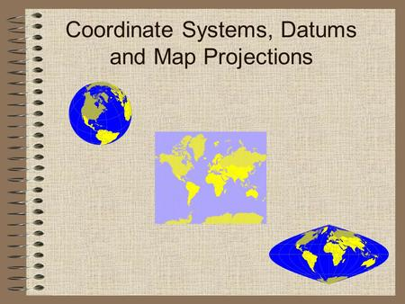 Coordinate Systems, Datums and Map Projections