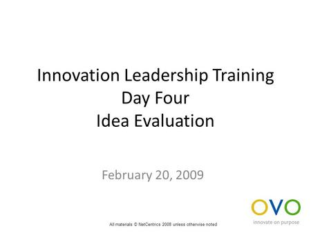 Innovation Leadership Training Day Four Idea Evaluation February 20, 2009 All materials © NetCentrics 2008 unless otherwise noted.