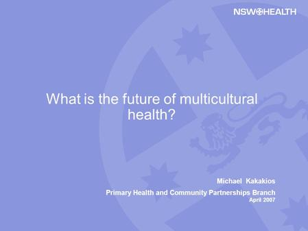 Michael Kakakios Primary Health and Community Partnerships Branch April 2007 What is the future of multicultural health?